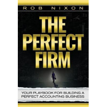 The Perfect Firm: Your Playbook for Building a Perfect Accounting Business by Rob Nixon, 9781946978042