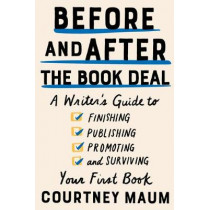 Before and After the Book Deal: A Writer's Guide to Finishing, Publishing, Promoting, and Surviving Your First Book by Courtney Maum, 9781948226400