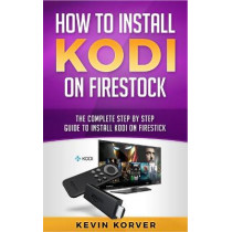 How to Install Kodi on Firestick: The Complete Step-by-Step Guide To Installing Kodi on Firestick by Kevin Korver, 9781951339227