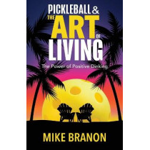 Pickleball and the Art of Living: The Power of Positive Dinking by Mike Branon, 9781952106705