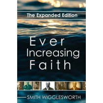 Ever Increasing Faith: The Expanded Edition by Smith Wigglesworth, 9781979929943