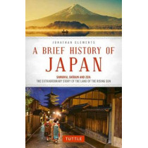 A Brief History of Japan: Samurai, Shogun and Zen: The Extraordinary Story of the Land of the Rising Sun by Jonathan Clements, 9784805313893