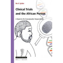 Clinical Trials and the African Person: A Quest to Re-Conceptualize Responsibility by Ike Iyioke, 9789004366602