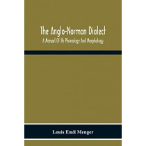 The Anglo-Norman Dialect: A Manual Of Its Phonology And Morphology: With Illustrative Specimens Of The Literature by Louis Emil Menger, 9789354219849